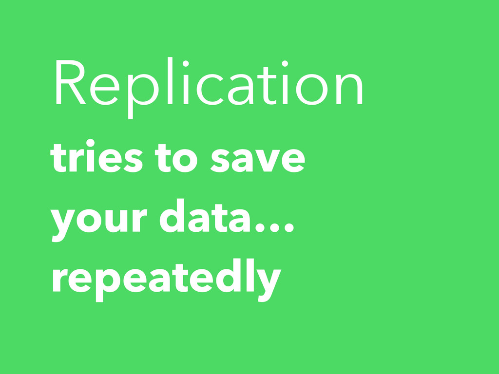tries to save your data… repeatedly Replication
