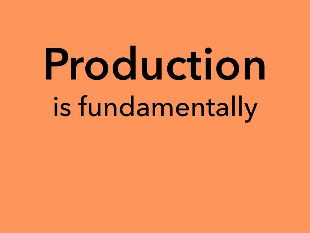 Production is fundamentally