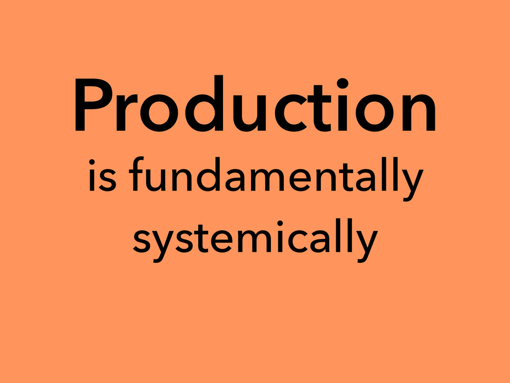 Production is fundamentally systemically