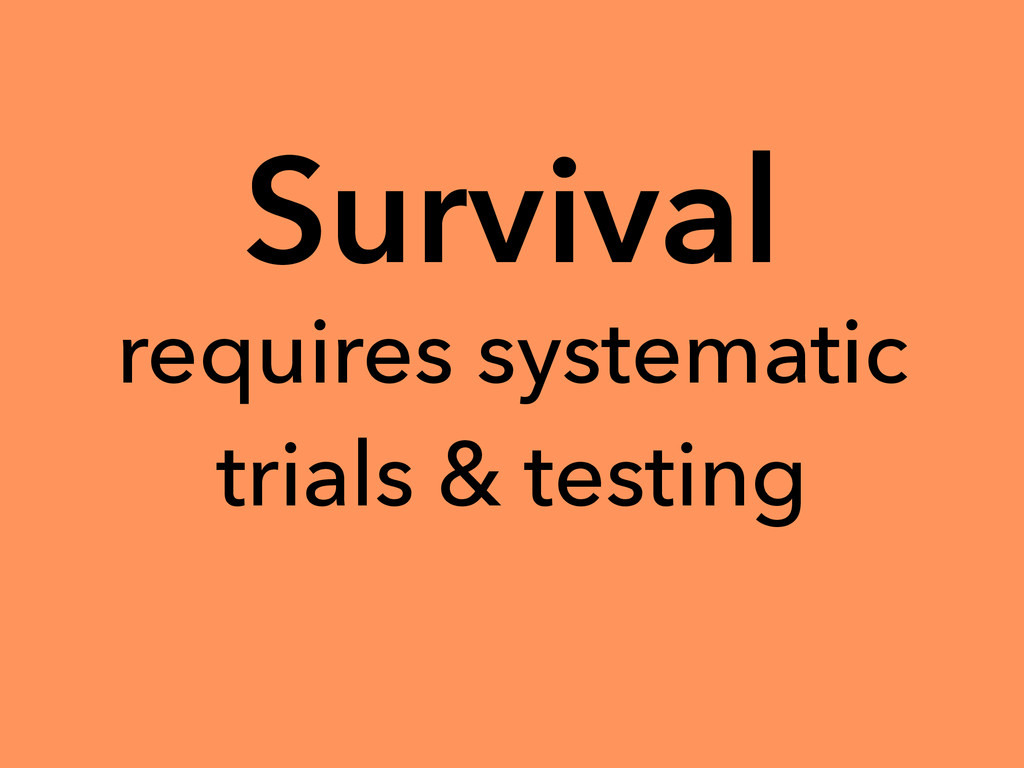 Survival requires systematic trials & testing