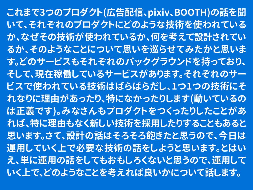 これまで3つのプロダクト(広告配信、pixiv、BOOTH)の話を聞 いて、それぞれのプロダク...