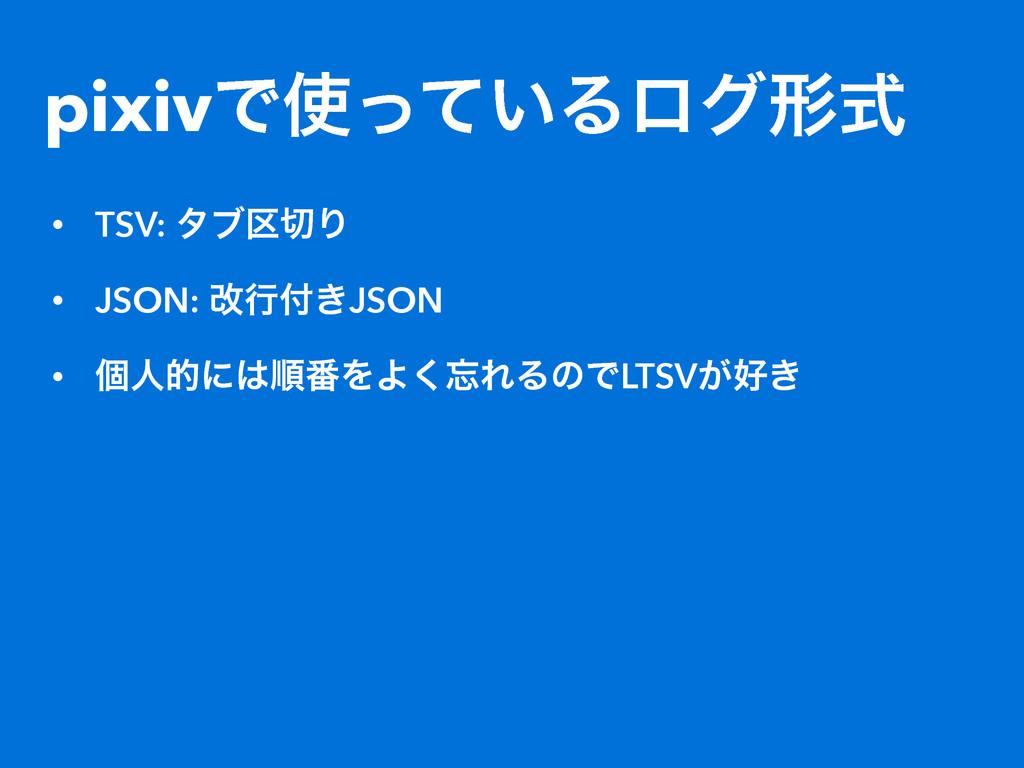 pixivͰ͍ͬͯΔϩάܗࣜ • TSV: λϒ۠Γ • JSON: վߦ͖JSON •...