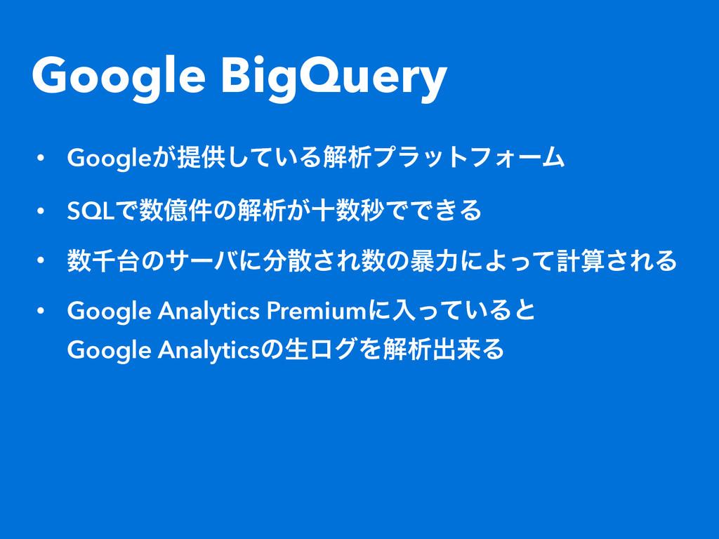 Google BigQuery • Google͕ఏڙ͍ͯ͠ΔղੳϓϥοτϑΥʔϜ • SQL...