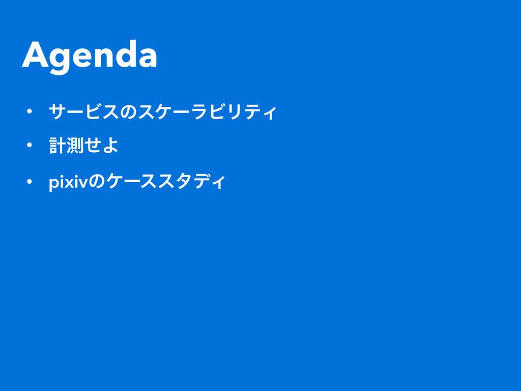 Agenda • αʔϏεͷεέʔϥϏϦςΟ • ܭଌͤΑ • pixivͷέʔεελσΟ
