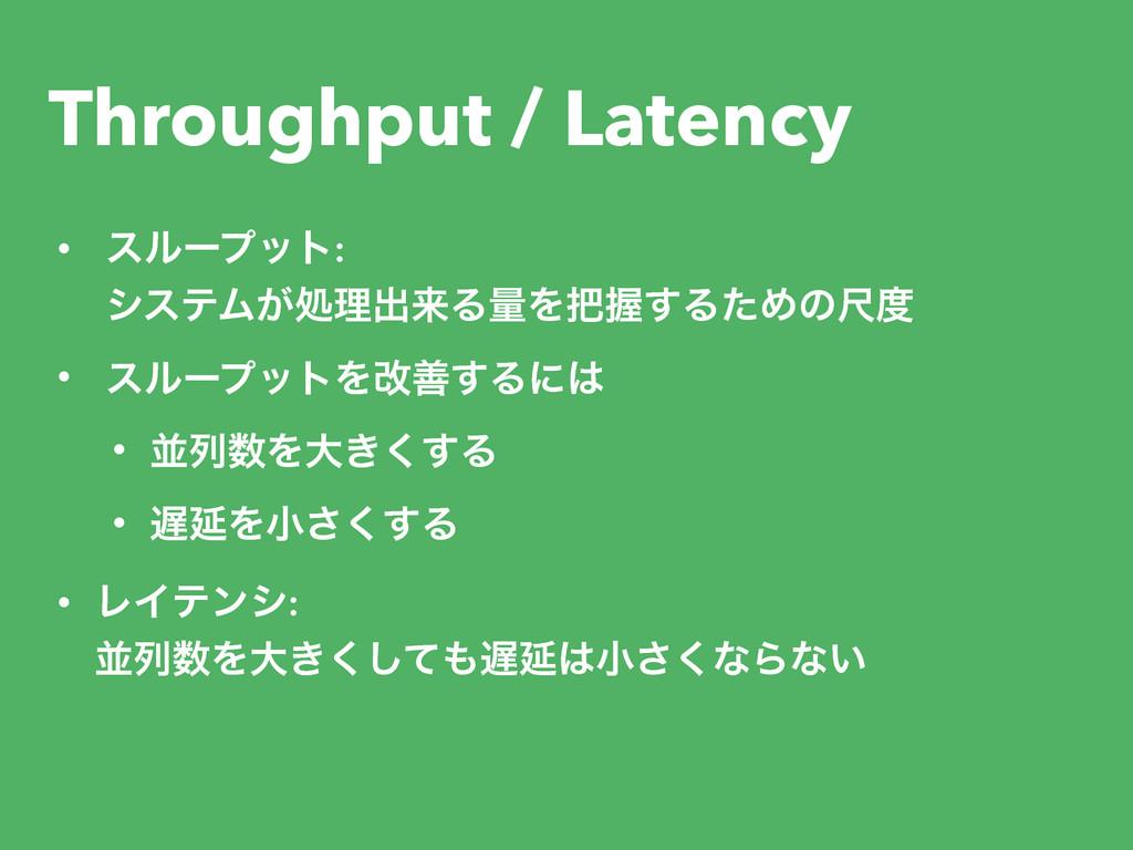 Throughput / Latency • εϧʔϓοτ: γεςϜ͕ॲཧग़དྷΔྔΛѲ͢...