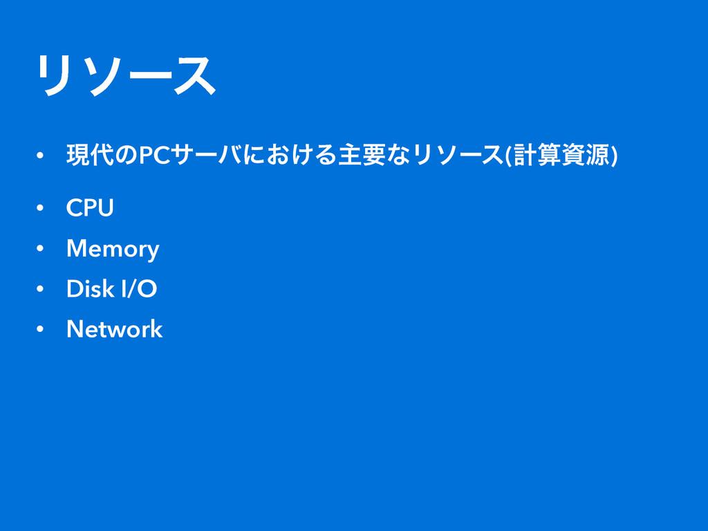 Ϧιʔε • ݱͷPCαʔόʹ͓͚ΔओཁͳϦιʔε(ܭݯ) • CPU • Memory...