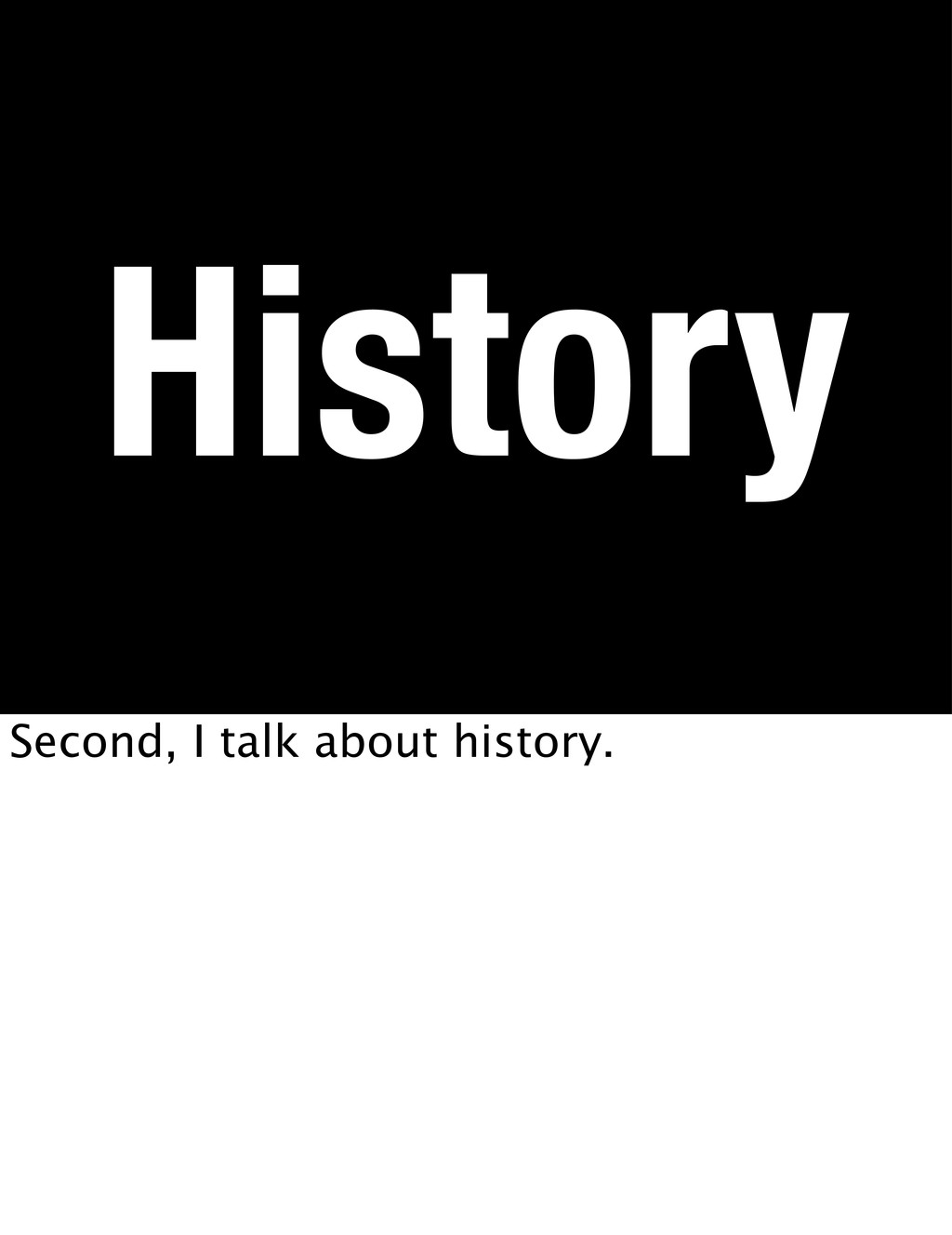 History Second, I talk about history.