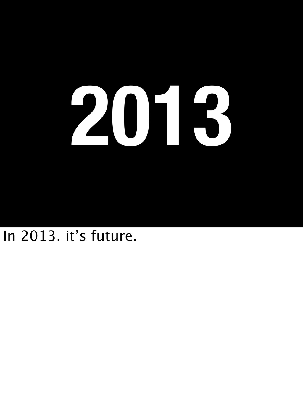 2013 In 2013. it's future.