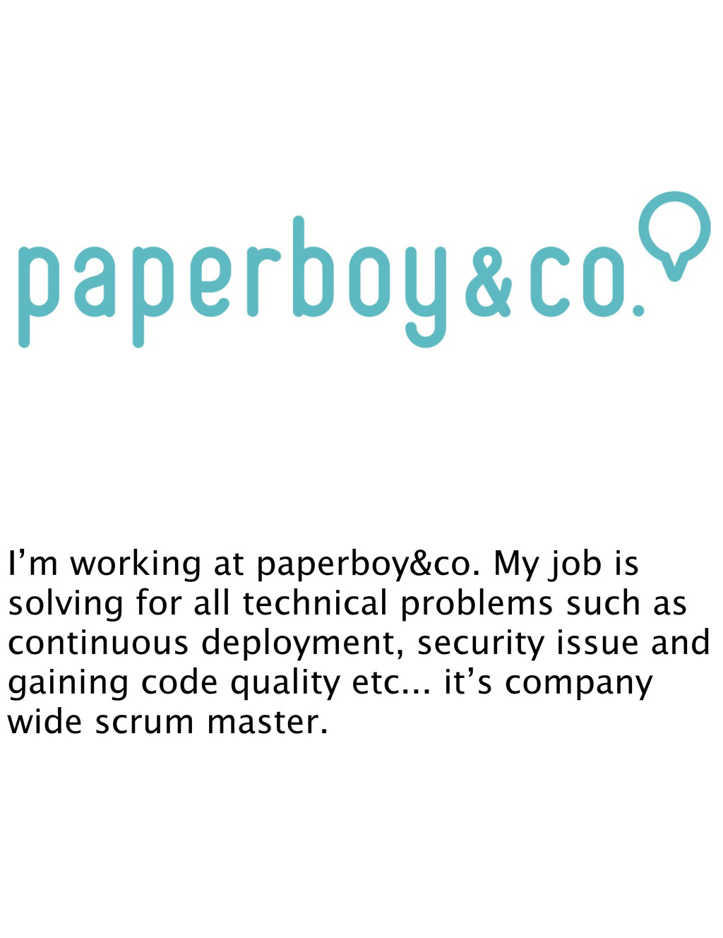 I'm working at paperboy&co. My job is solving f...