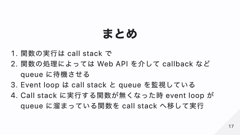 まとめ . 関数の実⾏は call stack で . 関数の処理によっては Web API ...