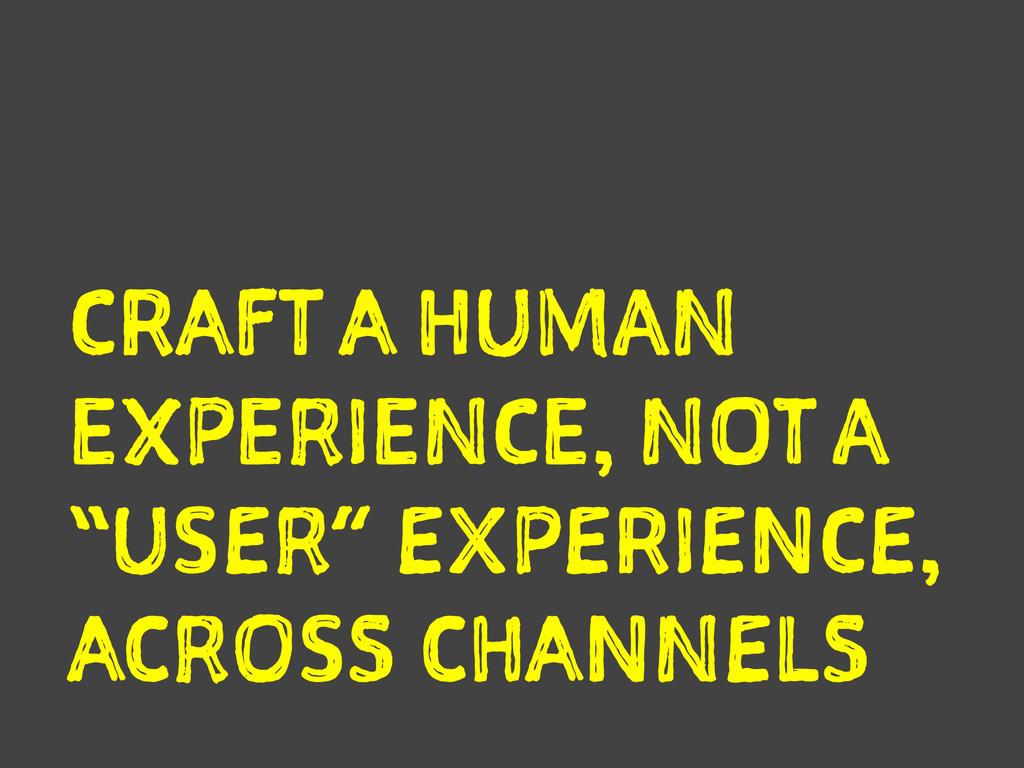 "CRAFT A HUMAN EXPERIENCE, NOT A ""USER"" EXPERIEN..."