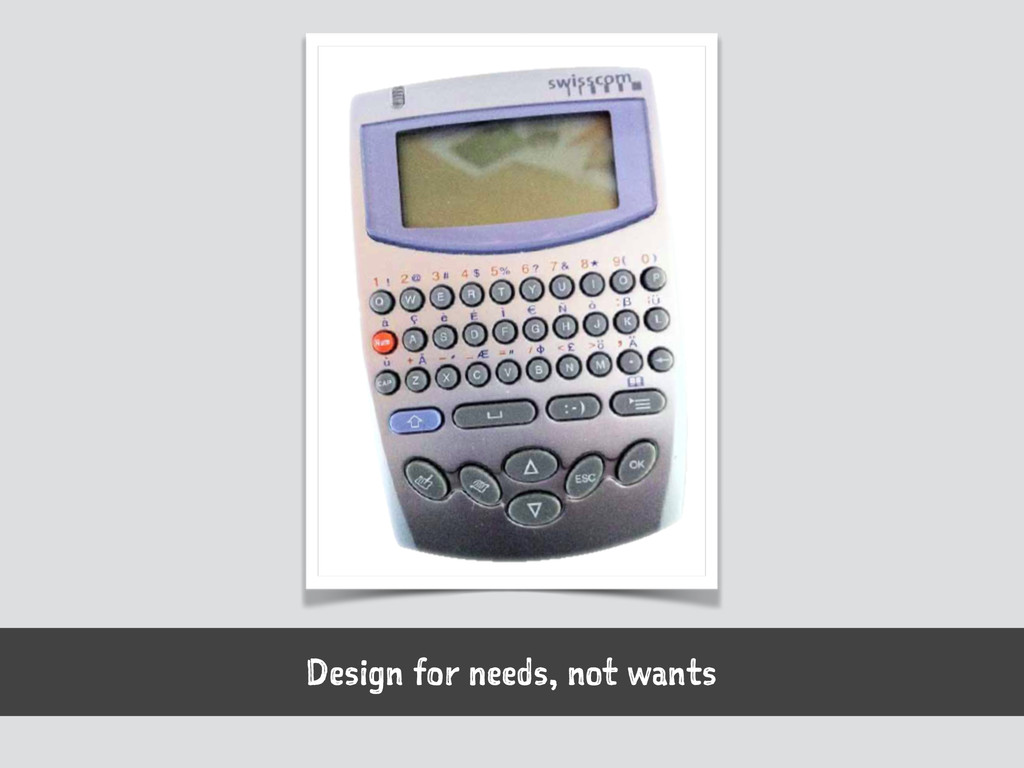 Design for needs, not wants