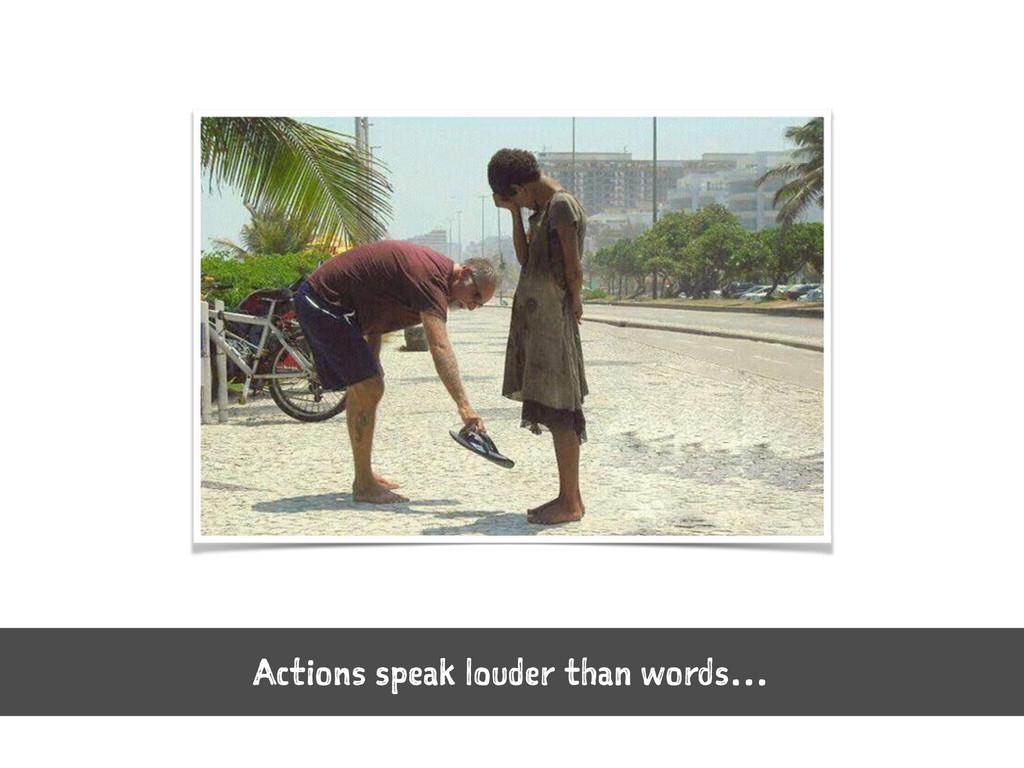 Actions speak louder than words…