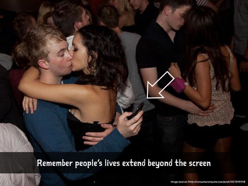 Remember people's lives extend beyond the scree...