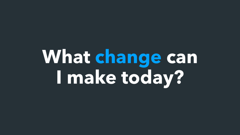 What change can I make today?