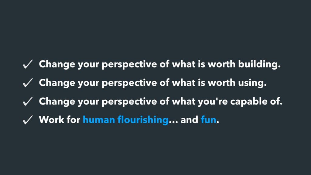 Change your perspective of what is worth buildi...