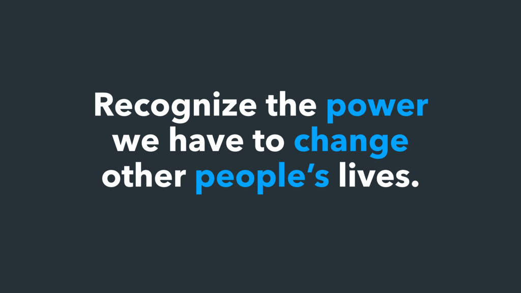 Recognize the power we have to change other peo...