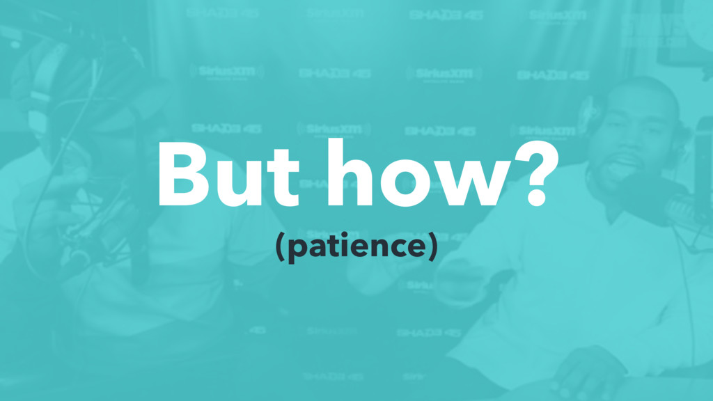 But how? (patience)