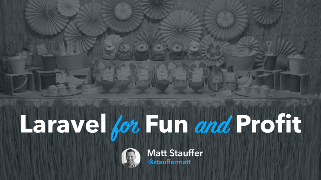 Laravel for Fun and Profit Matt Stauffer @stauff...