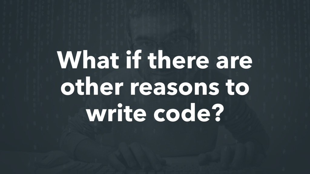 What if there are other reasons to write code?