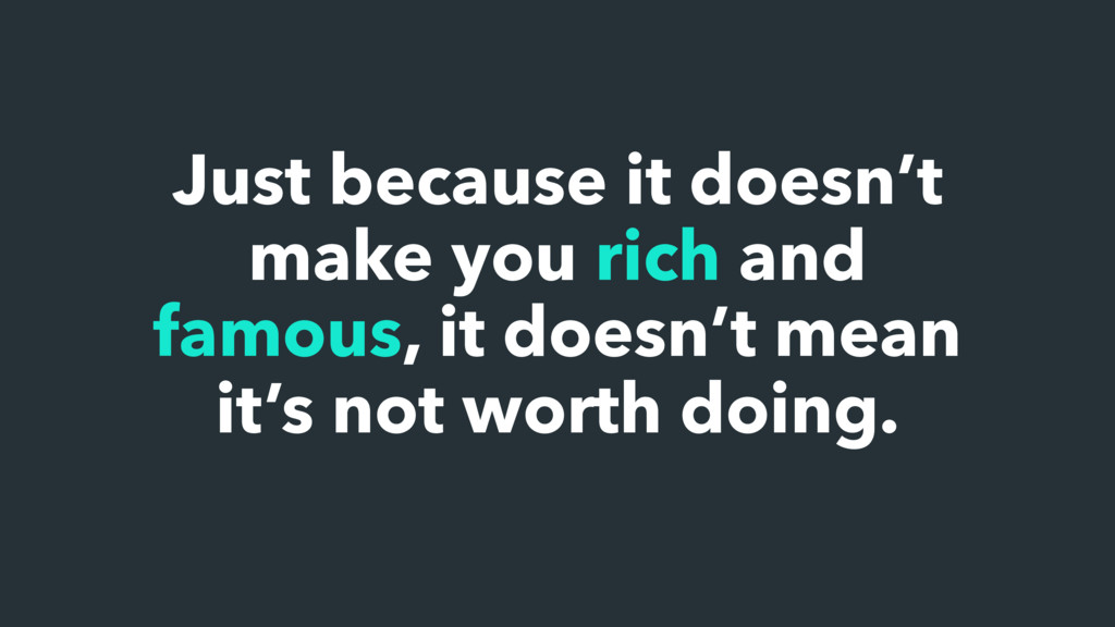 Just because it doesn't make you rich and famou...
