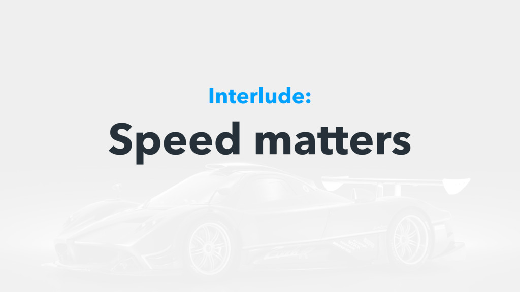 Speed matters Interlude: