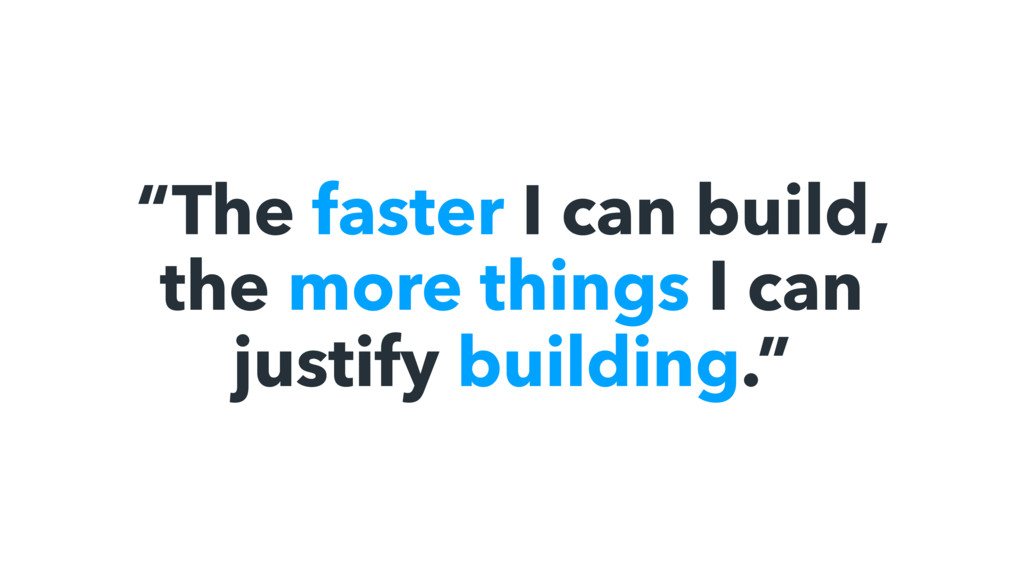 """The faster I can build, the more things I can ..."