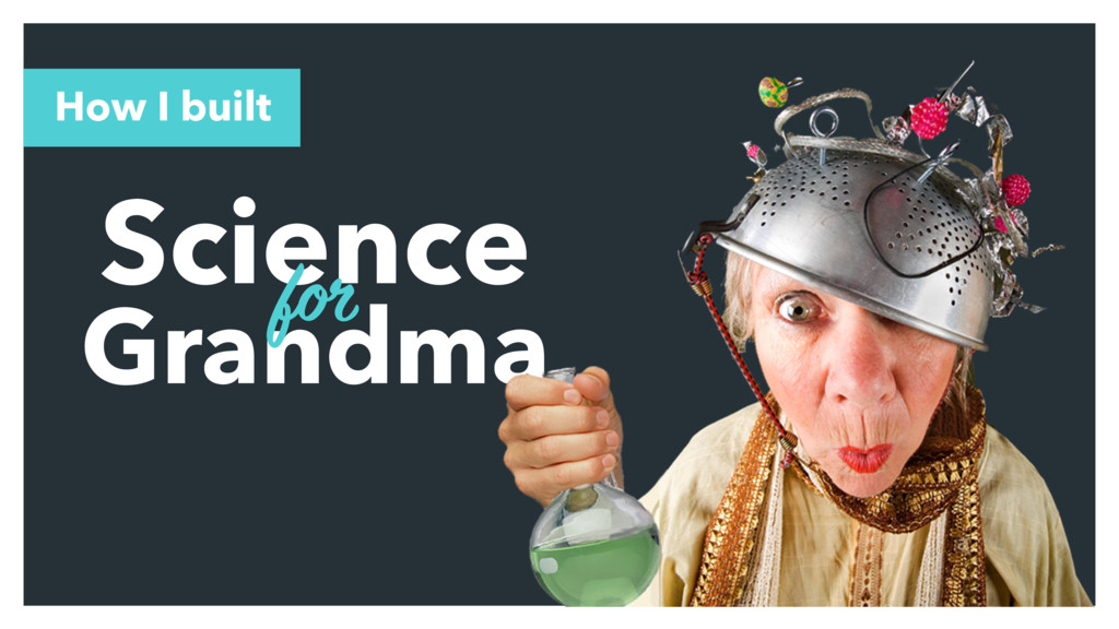 Science Grandma for How I built