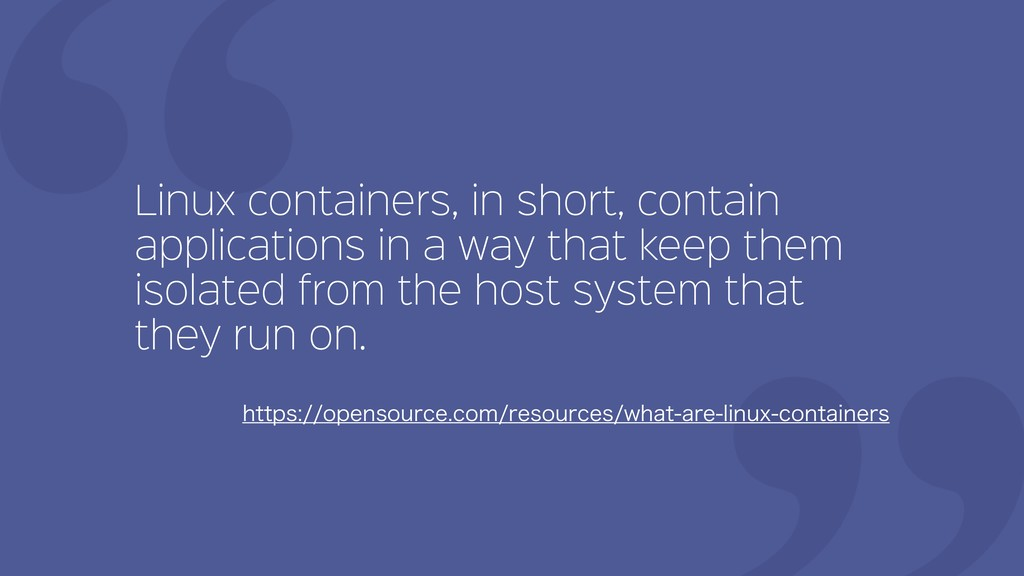 Linux containers, in short, contain application...