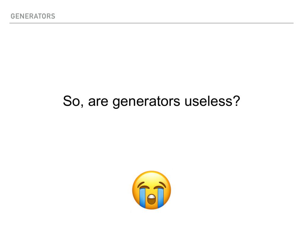 GENERATORS So, are generators useless?