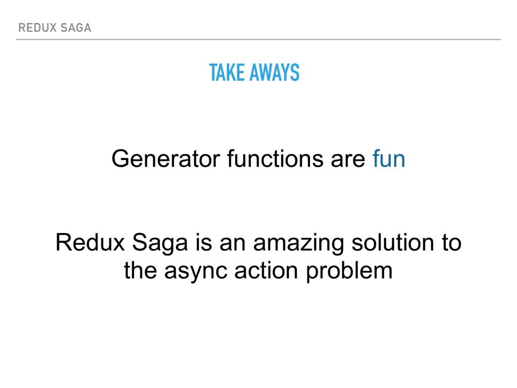 REDUX SAGA TAKE AWAYS Generator functions are f...