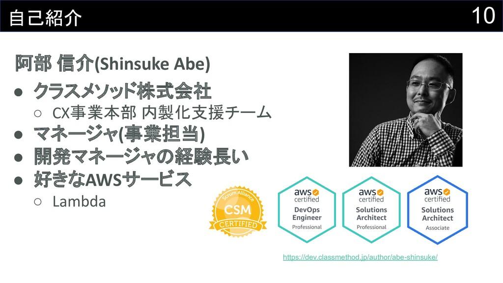10 自己紹介 阿部 信介(Shinsuke Abe) ● クラスメソッド株式会社 ○ CX事...