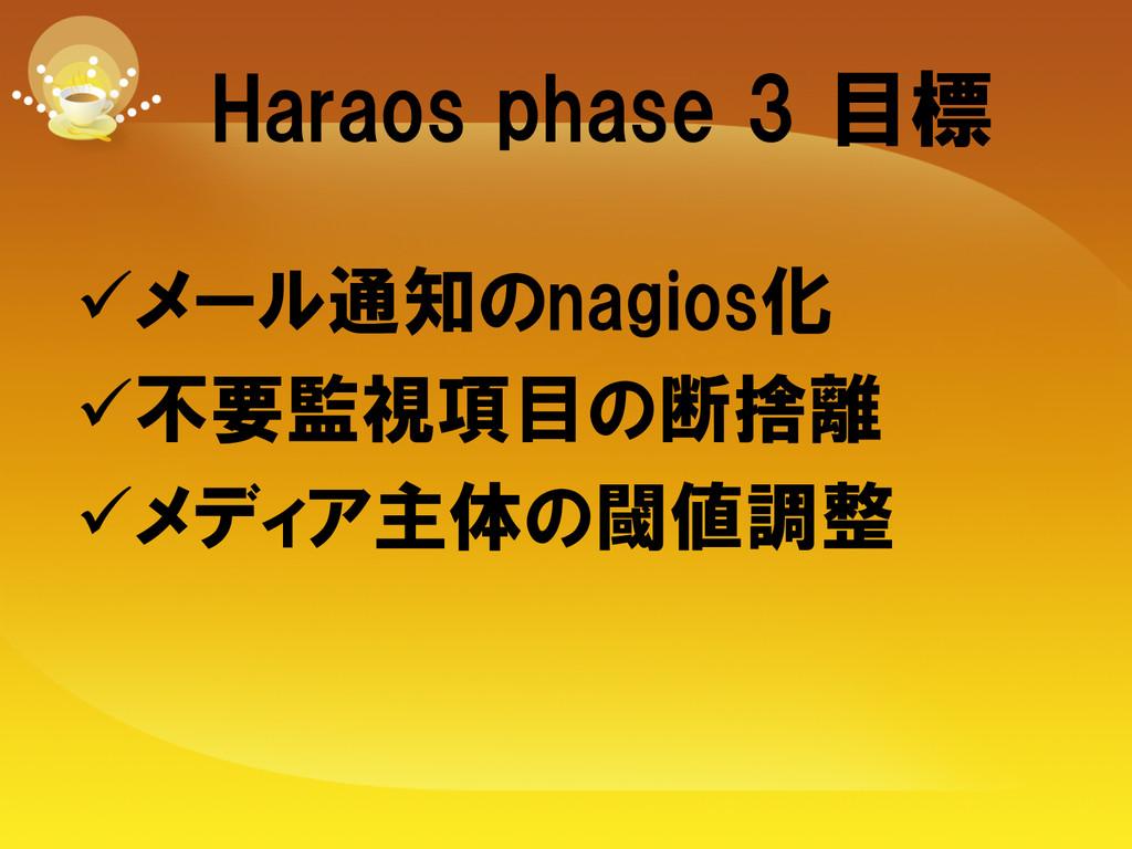 Haraos phase 3 目標 üメール通知のnagios化 ü不要監視項目...