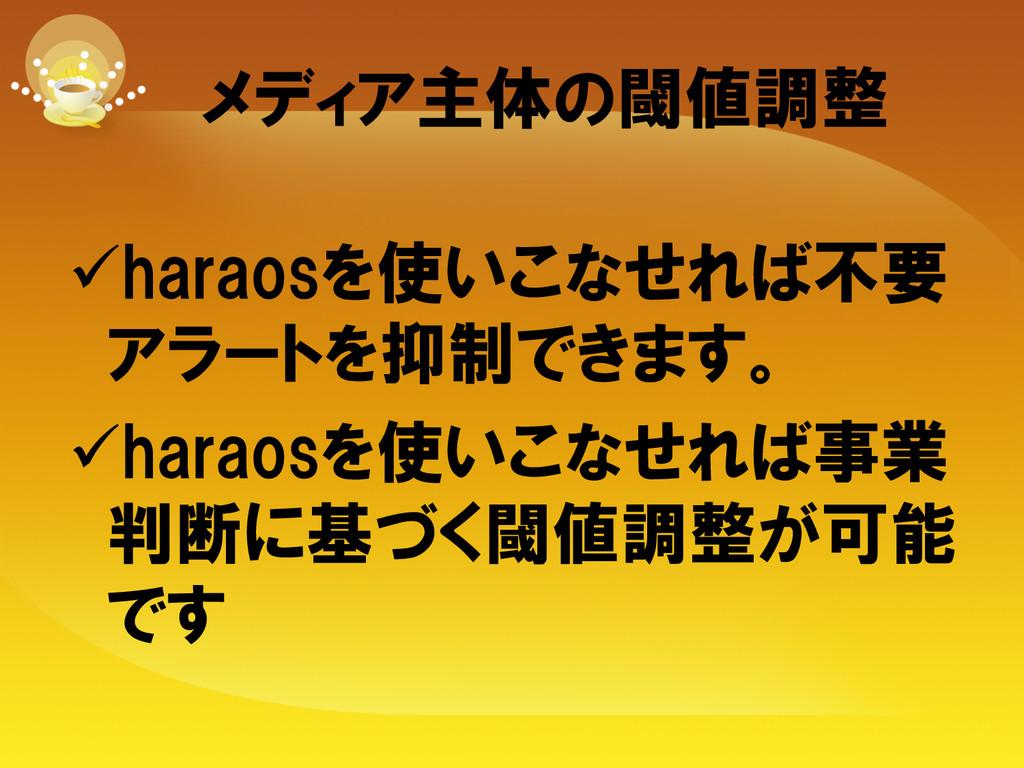 メディア主体の閾値調整 üharaosを使いこなせれば不要 アラートを抑制できます。 ...