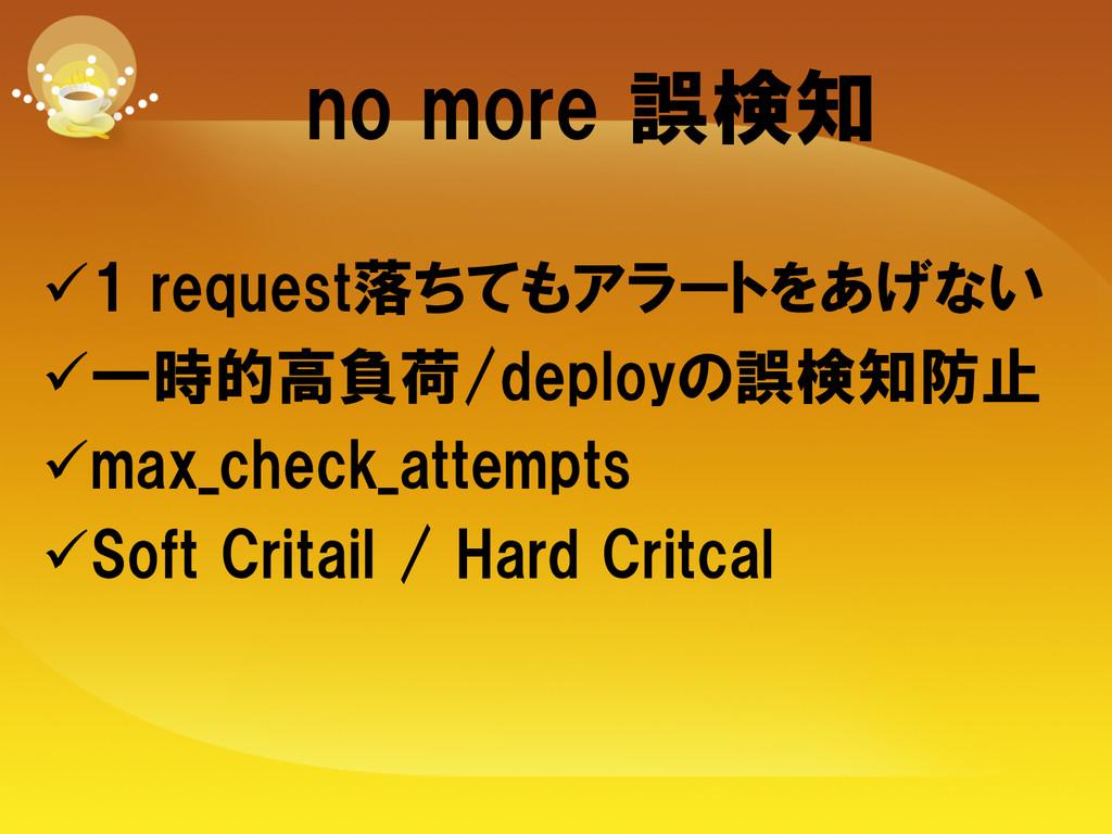 no more 誤検知 ü1 request落ちてもアラートをあげない ü一時的...