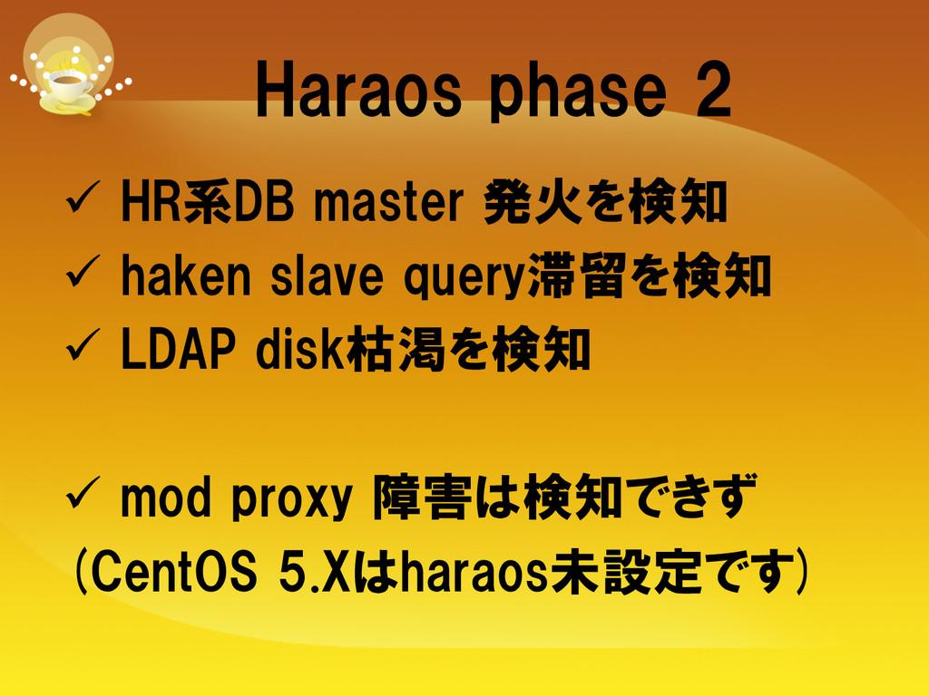Haraos phase 2 ü HR系DB master 発火を検知 ü ...