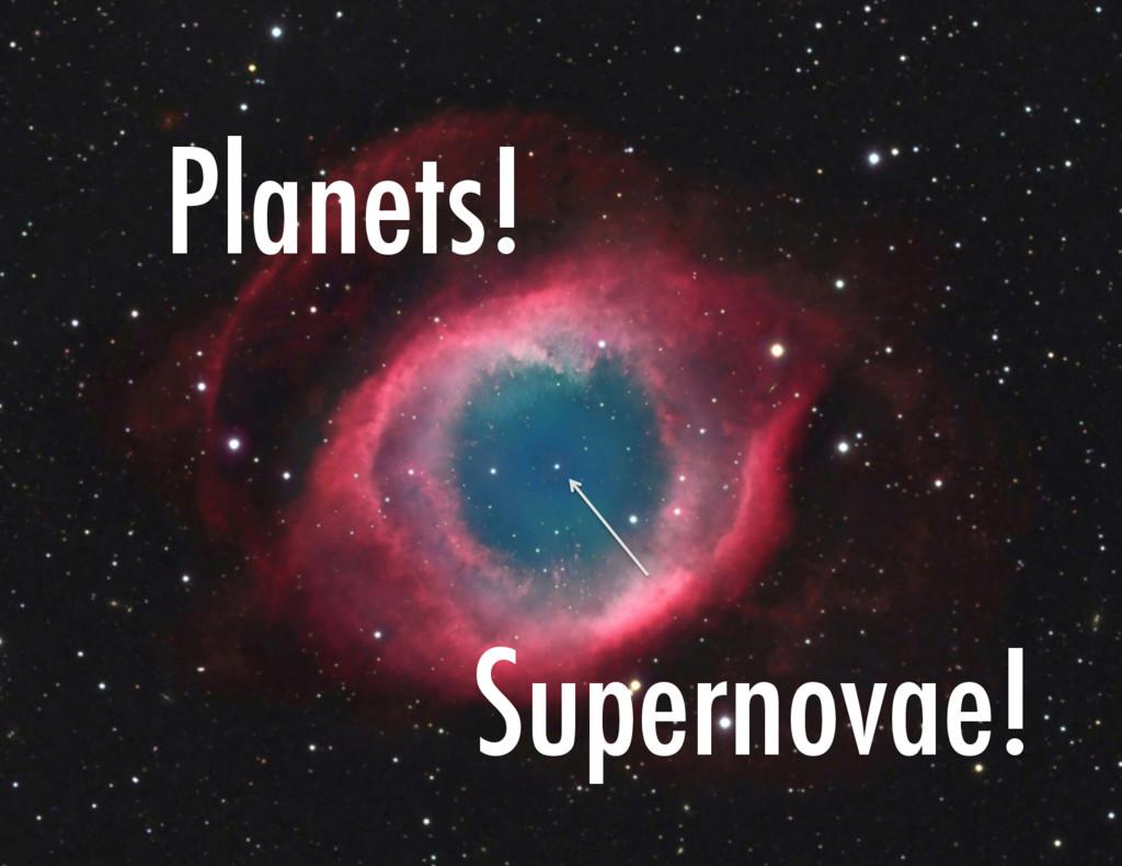 Planets! Supernovae!