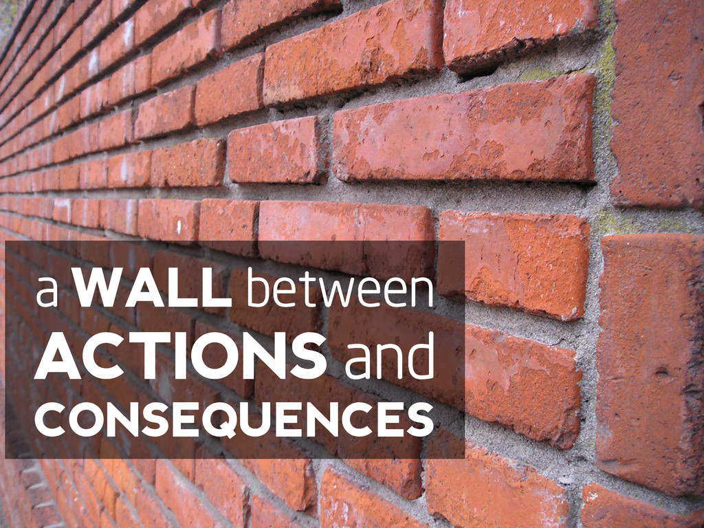 a WALL between ACTIONS and CONSEQUENCES