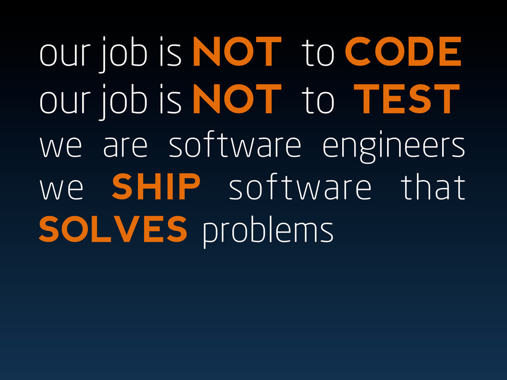 our job is NOT to CODE our job is NOT to TEST w...