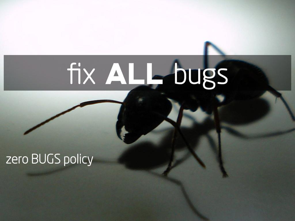 zero BUGS policy fix ALL bugs