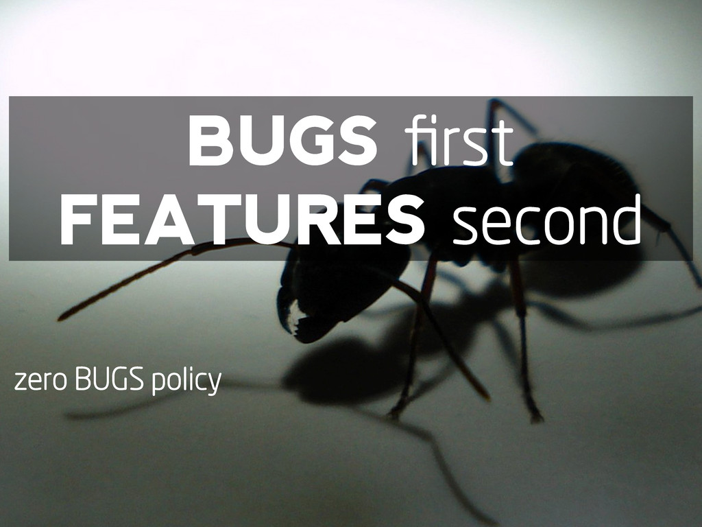 BUGS first FEATURES second zero BUGS policy