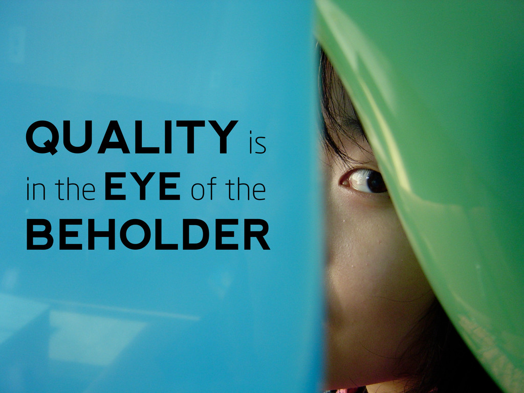 QUALITY is in the EYE of the BEHOLDER
