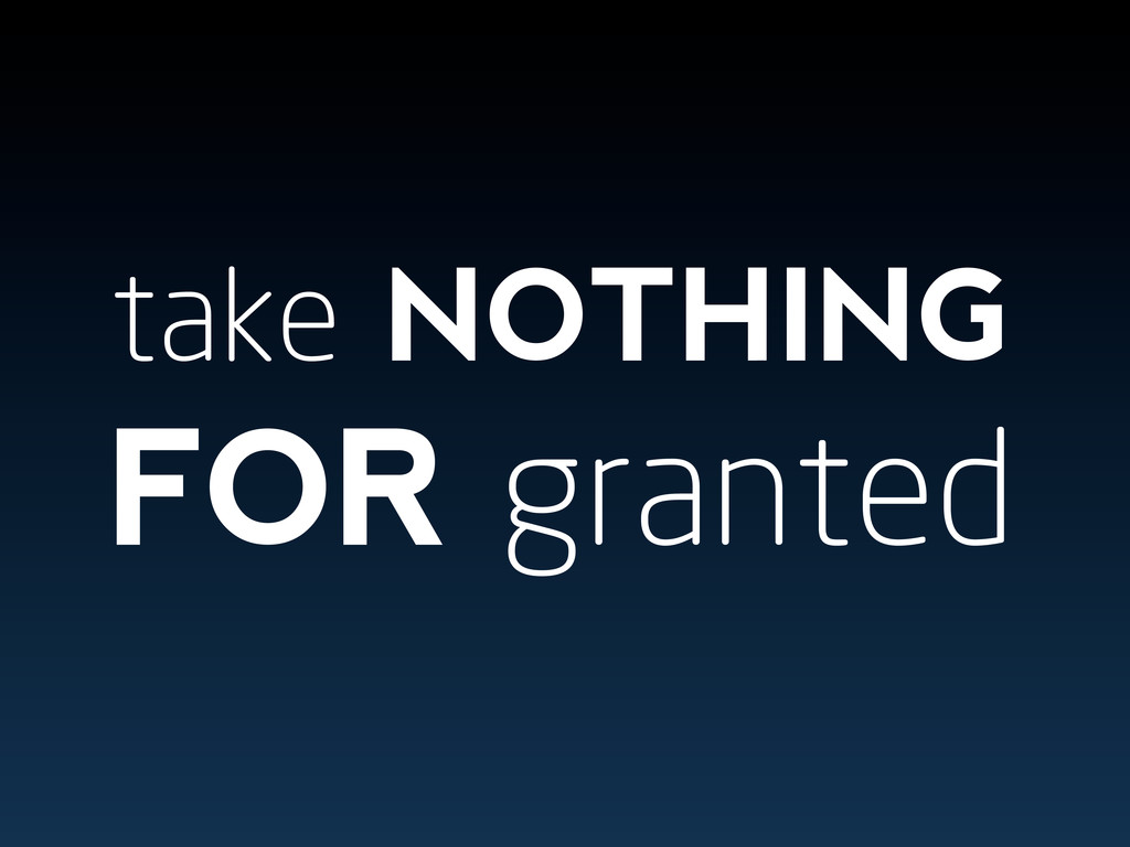 take NOTHING FOR granted
