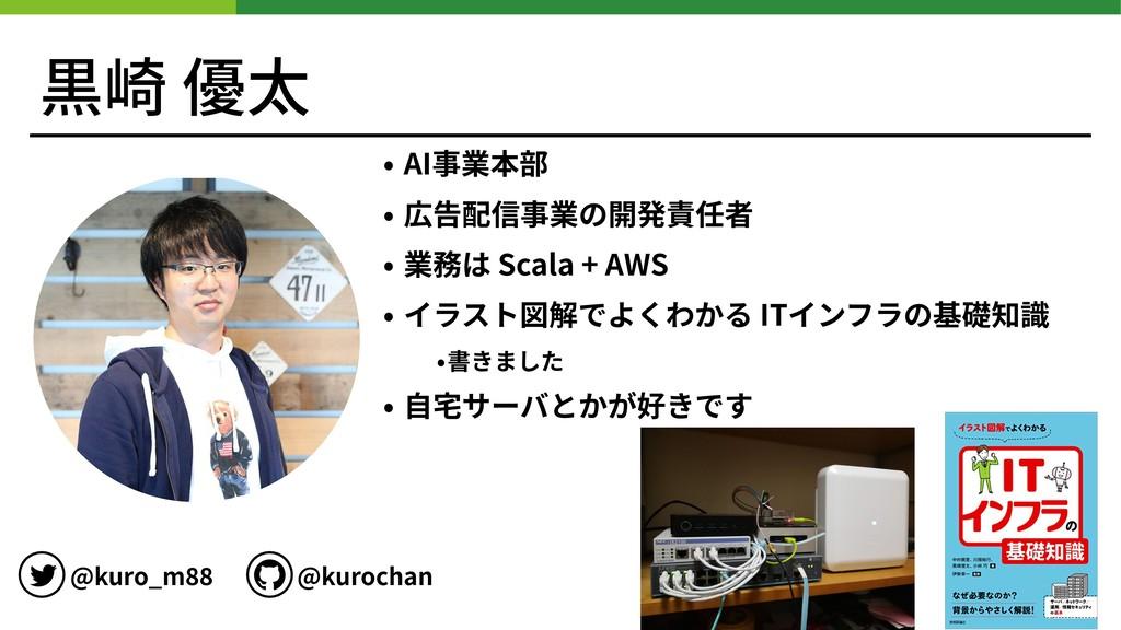 黒崎 優太 • AI事業本部 • 広告配信事業の開発責任者 • 業務は Scala + AWS...