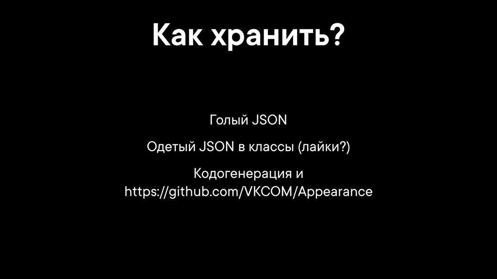 Как хранить? Голый JSON Одетый JSON в классы (л...