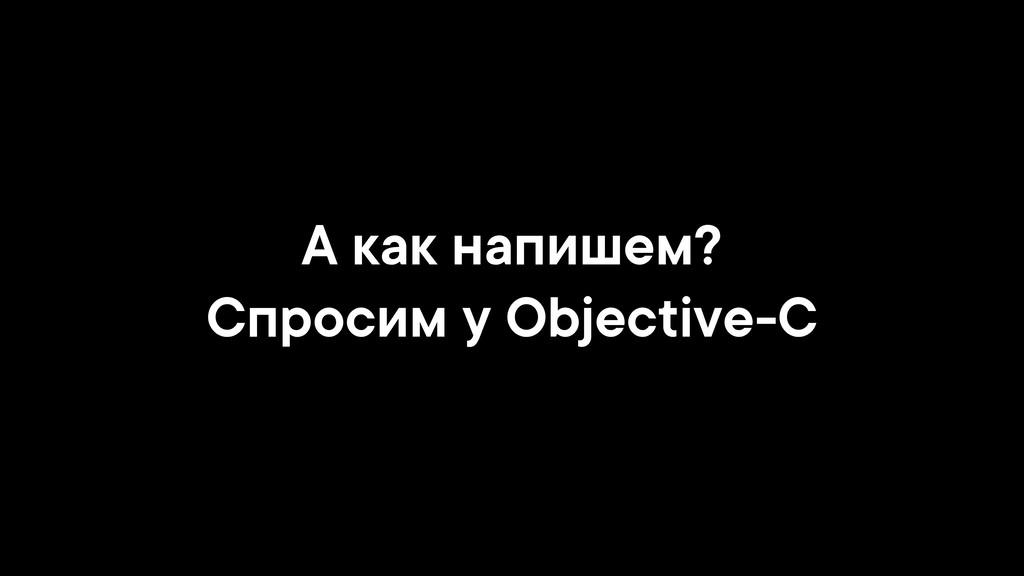А как напишем? Спросим у Objective-C
