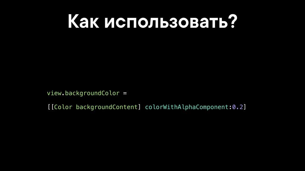 Как использовать? view.backgroundColor = [[Colo...