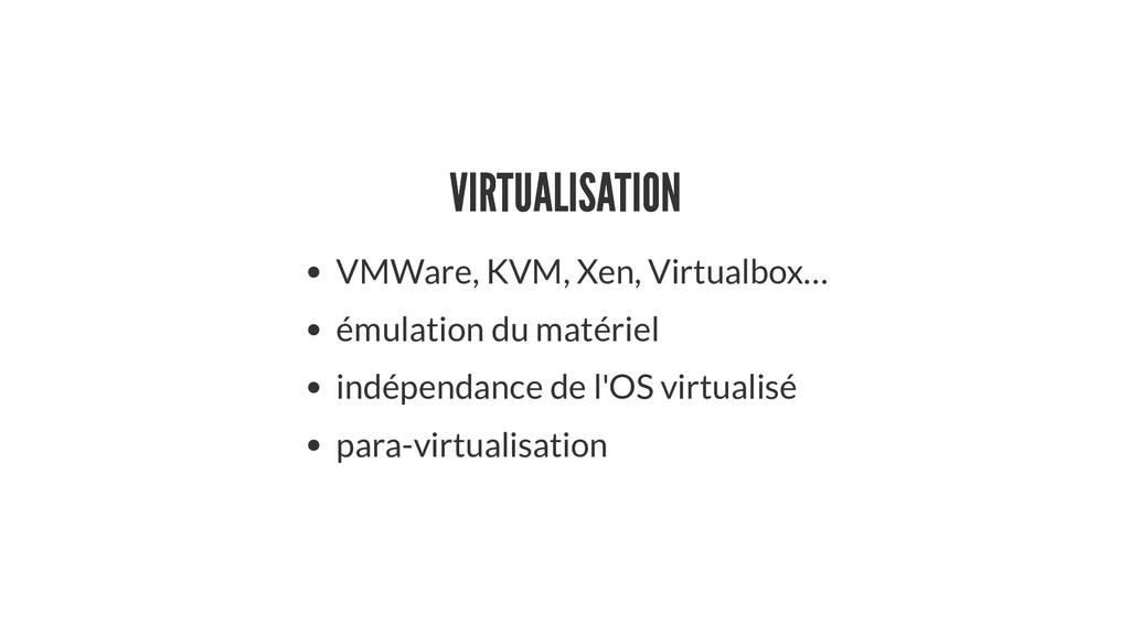 VIRTUALISATION VIRTUALISATION VMWare, KVM, Xen,...