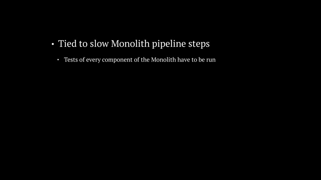 • Tied to slow Monolith pipeline steps • Tests ...