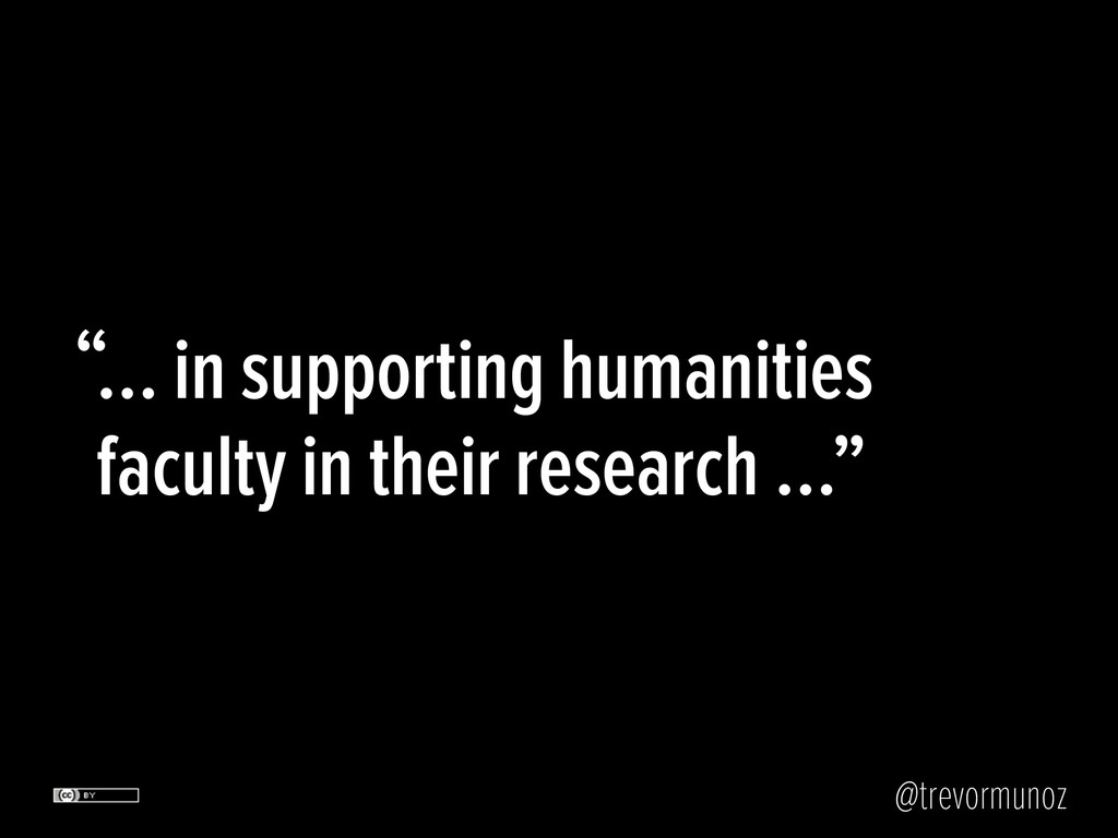 @trevormunoz … in supporting humanities faculty...